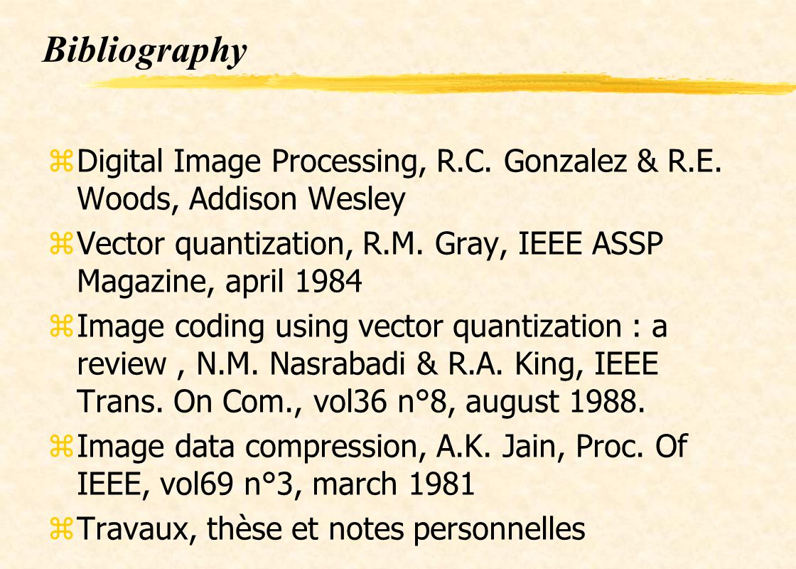 Bibliography Digital Image Processing, R.C. Gonzalez & R.E. Woods, Addison Wesley. Vector quantization, R.M. Gray, IEEE ASSP Magazine, april 1984.