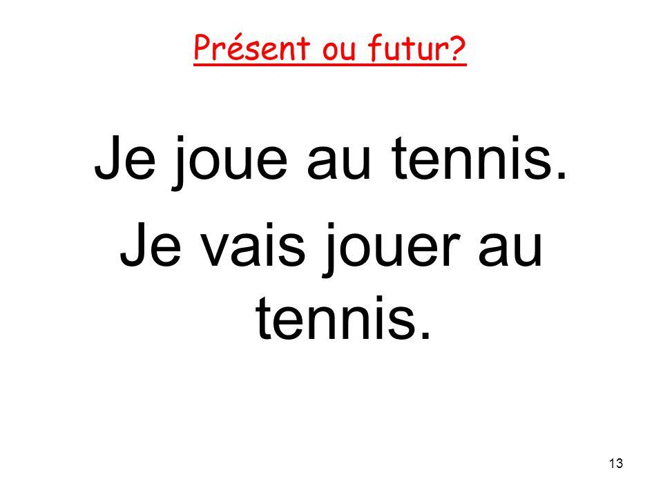Présent ou futur Je joue au tennis. Je vais jouer au tennis.