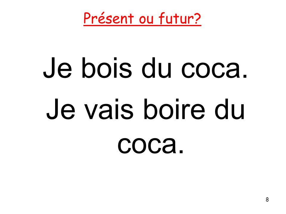 Je bois du coca. Je vais boire du coca.