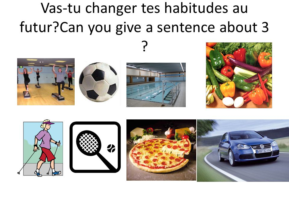 Vas-tu changer tes habitudes au futur Can you give a sentence about 3