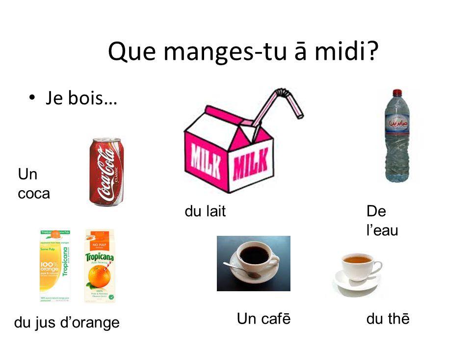 Que manges-tu ā midi Je bois… Un coca du lait De l'eau Un cafē du thē
