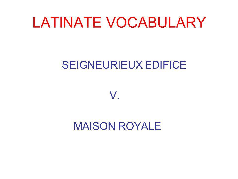 LATINATE VOCABULARY SEIGNEURIEUX EDIFICE V. MAISON ROYALE