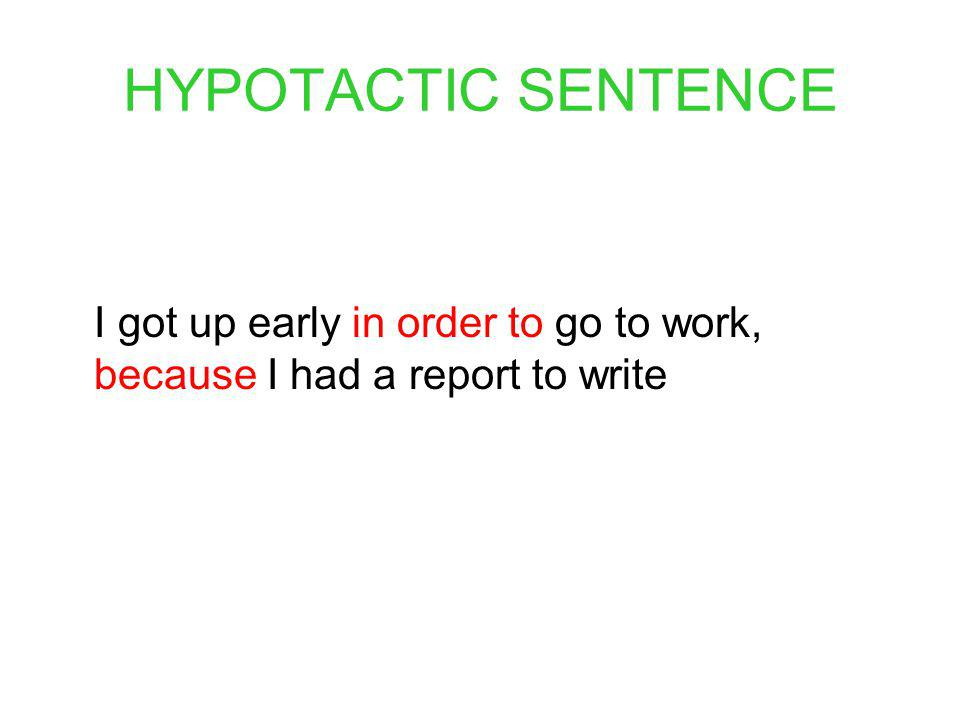 HYPOTACTIC SENTENCE I got up early in order to go to work, because I had a report to write