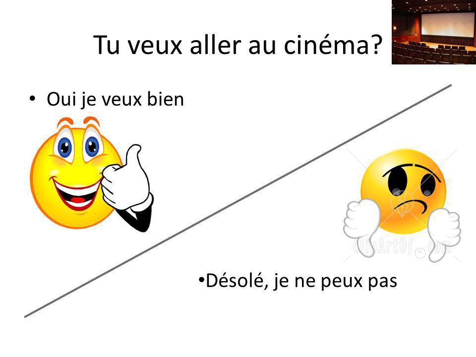 Tu veux aller au cinéma Oui je veux bien Désolé, je ne peux pas