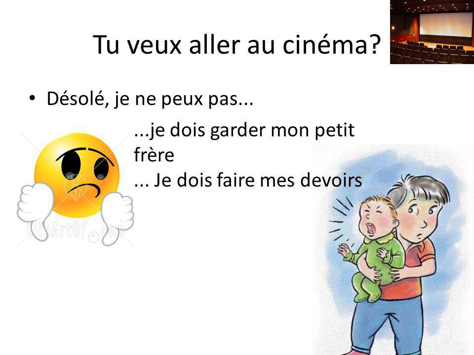 Tu veux aller au cinéma Désolé, je ne peux pas...