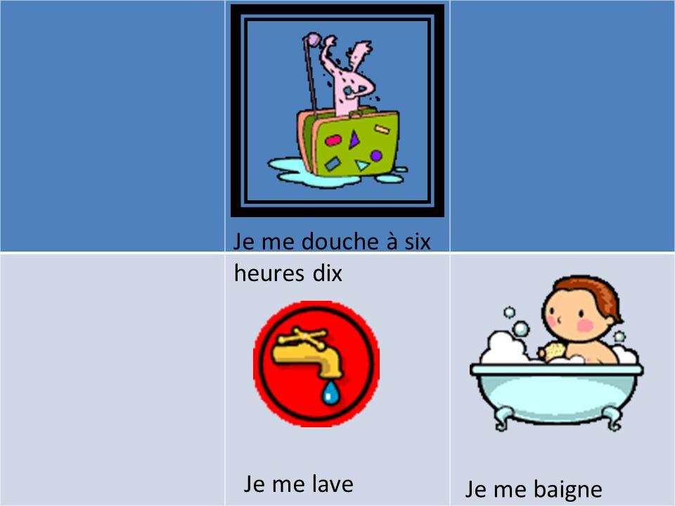 Je me douche à six heures dix