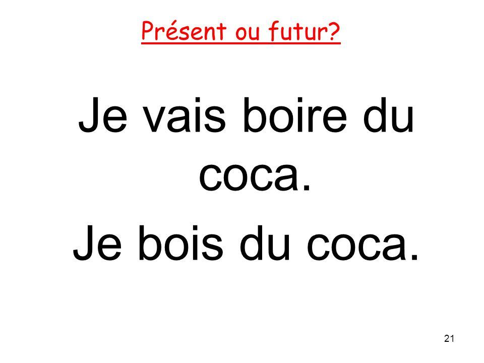 Je vais boire du coca. Je bois du coca.