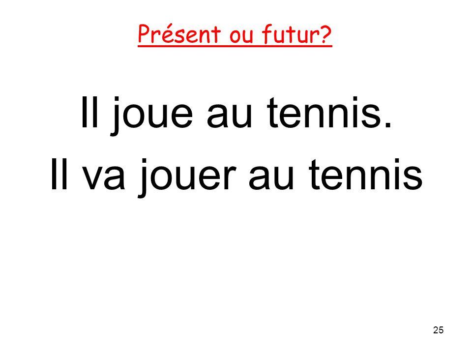 Présent ou futur Il joue au tennis. Il va jouer au tennis 25