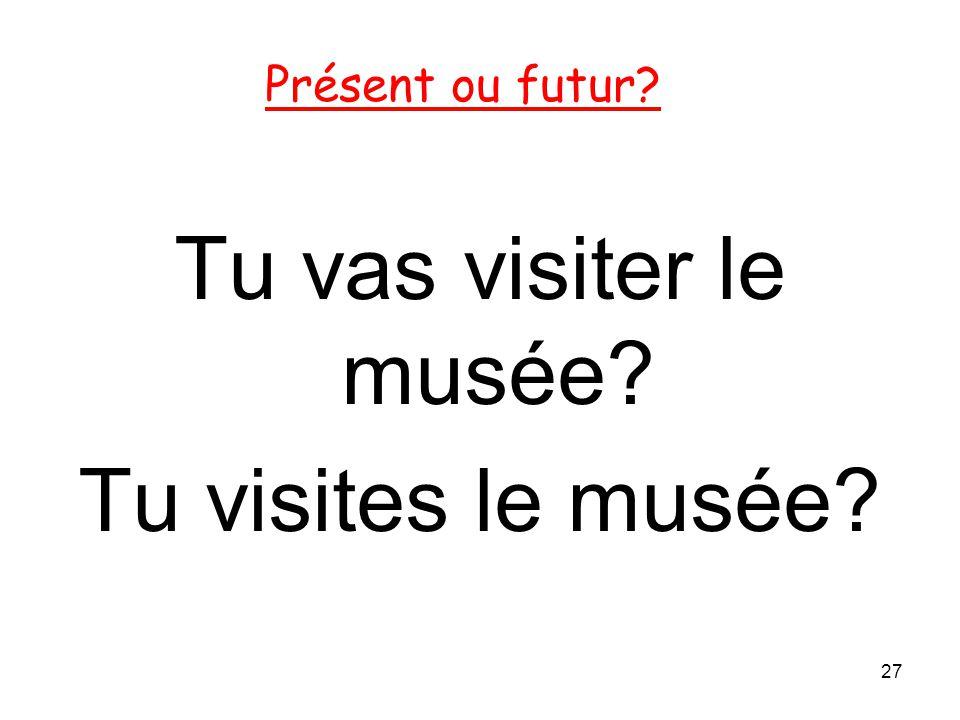Présent ou futur Tu vas visiter le musée Tu visites le musée 27