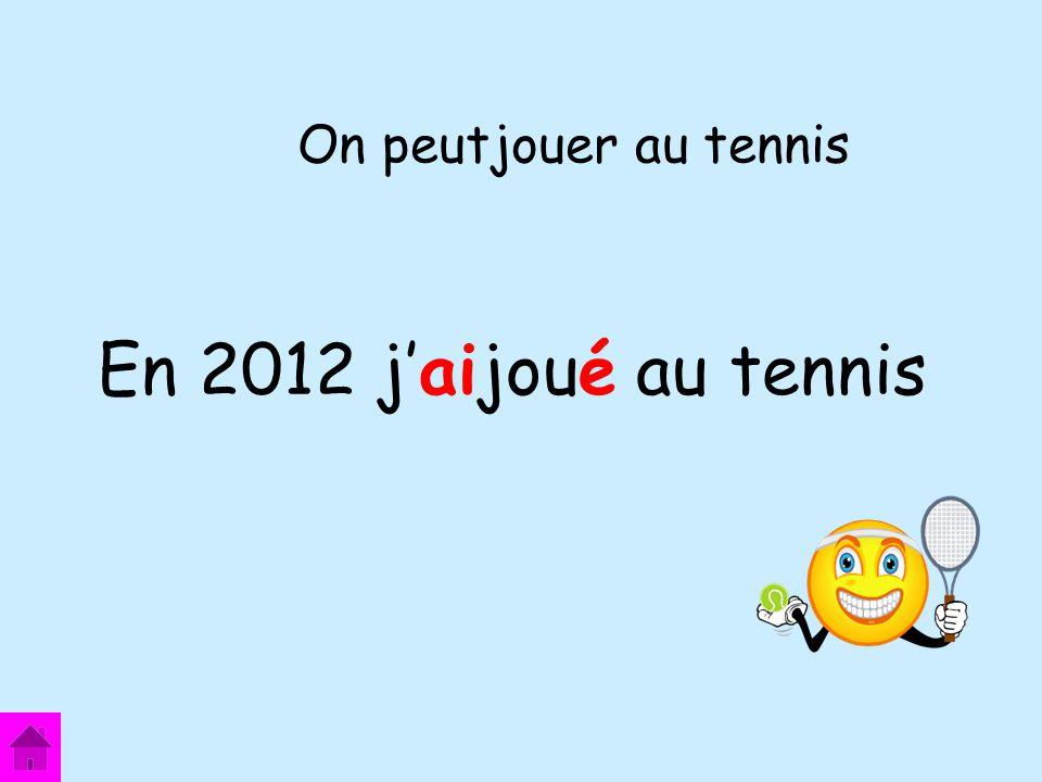 On peutjouer au tennis En 2012 j'aijoué au tennis