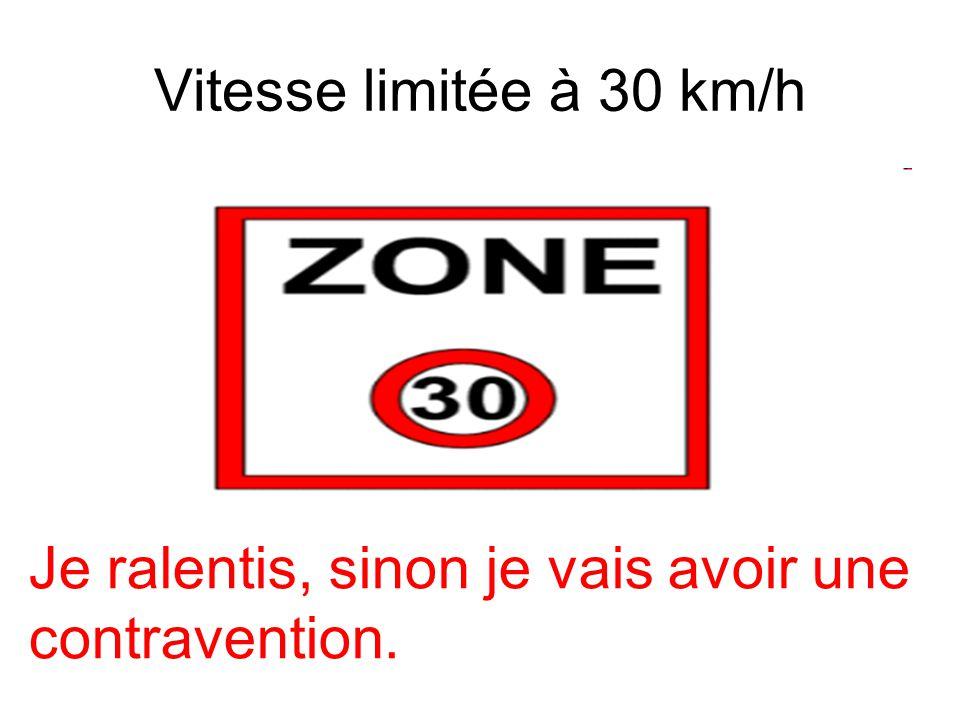 Vitesse limitée à 30 km/h Je ralentis, sinon je vais avoir une contravention.