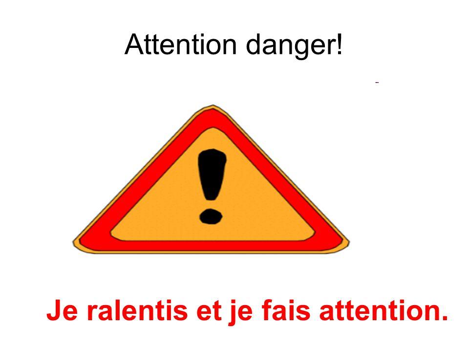 Attention danger! Je ralentis et je fais attention.