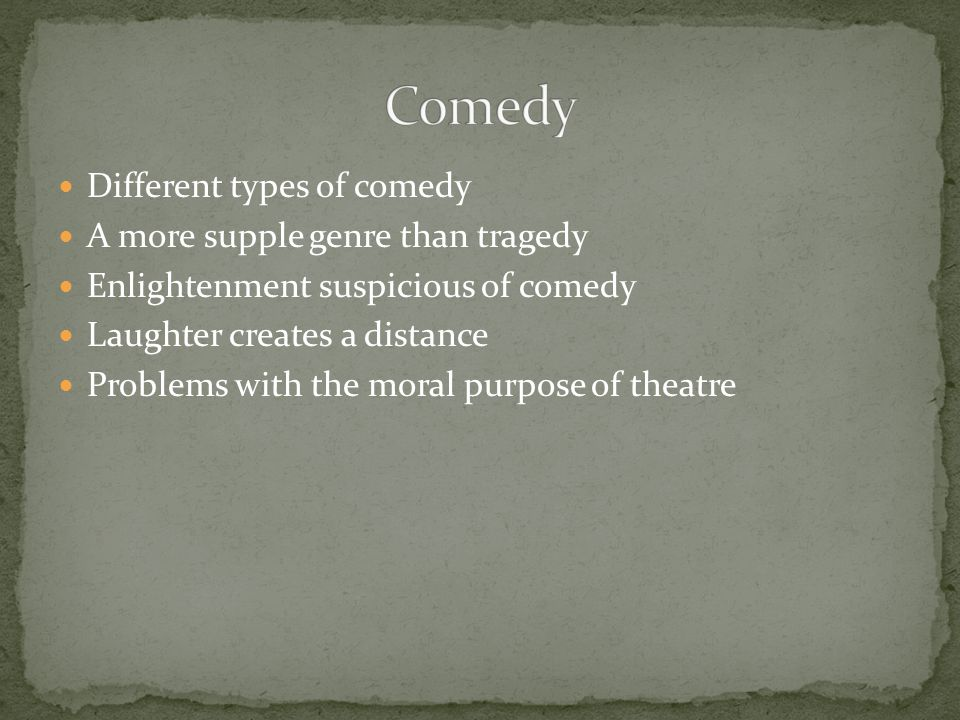 Comedy Different types of comedy A more supple genre than tragedy