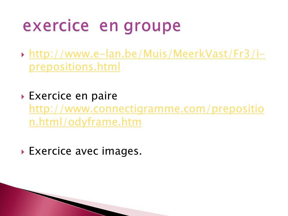 exercice en groupe http://www.e-lan.be/Muis/MeerkVast/Fr3/i- prepositions.html.