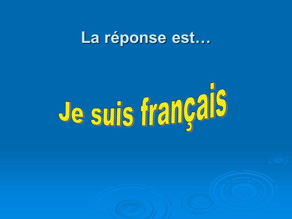 La réponse est… Je suis français