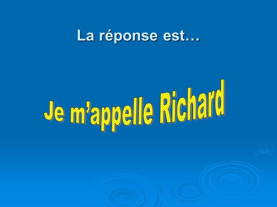 La réponse est… Je m'appelle Richard
