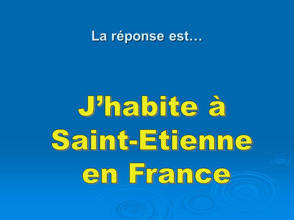 La réponse est… J'habite à Saint-Etienne en France