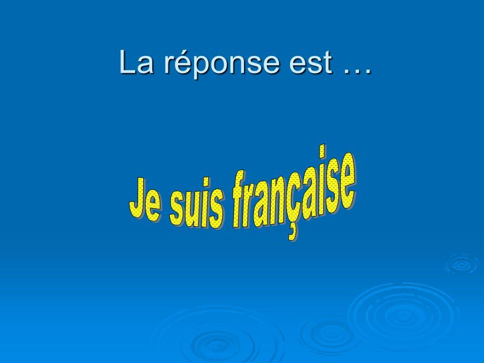 La réponse est … Je suis française