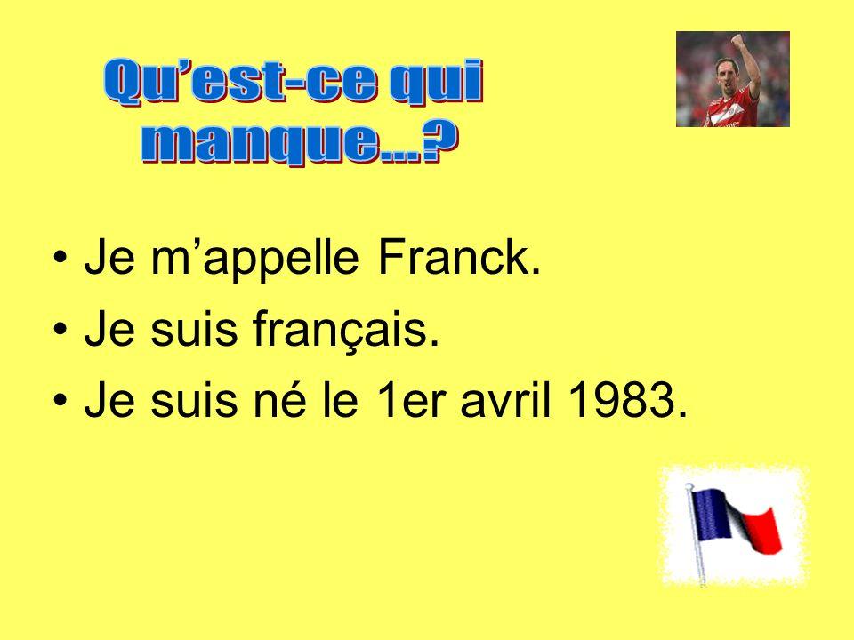 Je m'appelle Franck. Je suis français. Je suis né le 1er avril 1983.