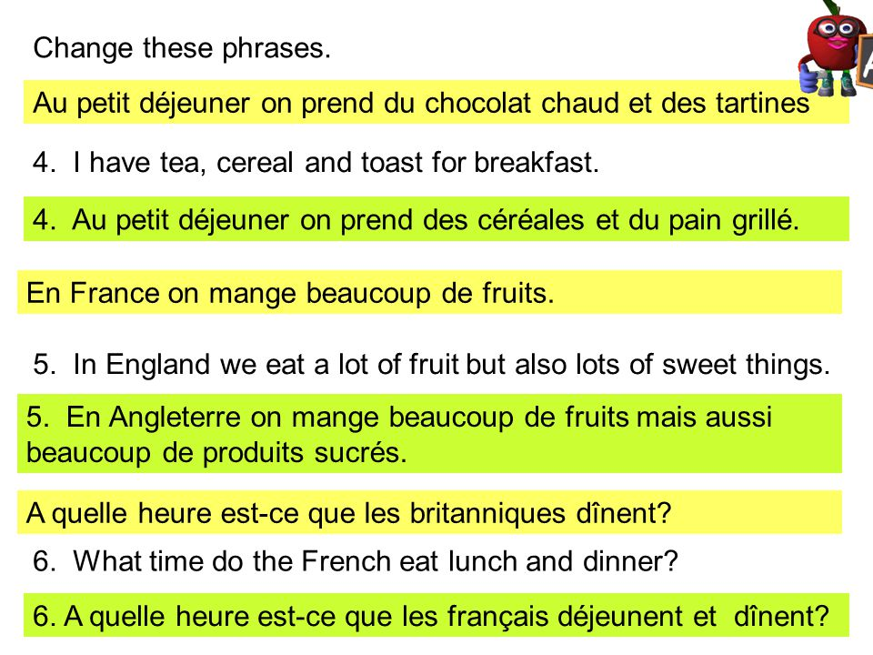 Change these phrases. Au petit déjeuner on prend du chocolat chaud et des tartines. 4. I have tea, cereal and toast for breakfast.