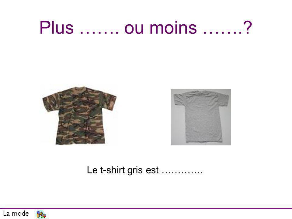 Plus ……. ou moins ……. Le t-shirt gris est …………. La mode