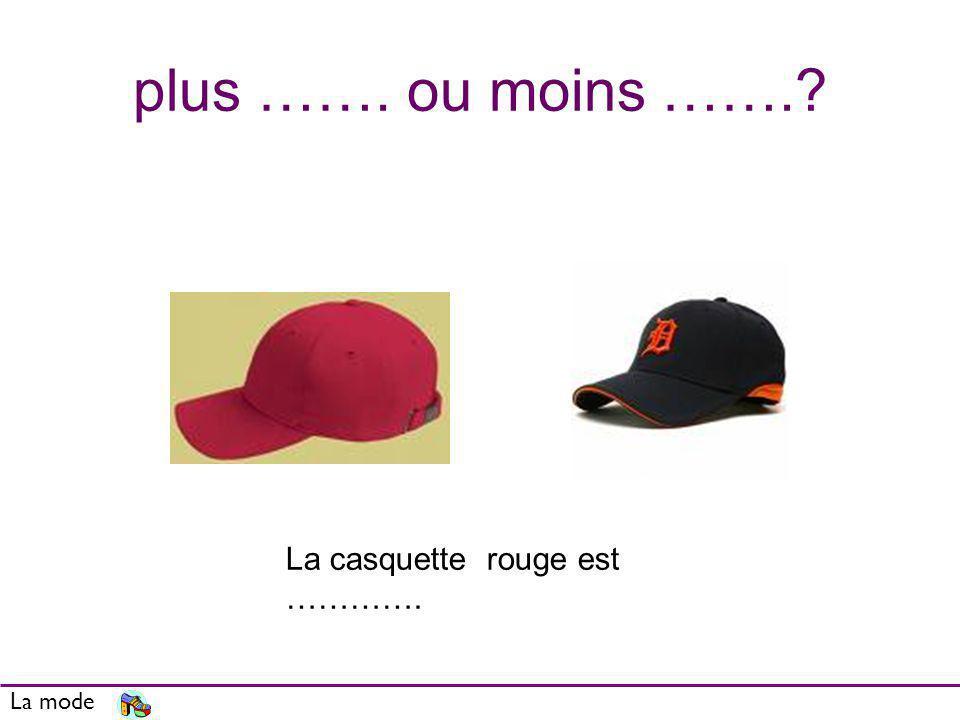 plus ……. ou moins ……. La casquette rouge est …………. La mode
