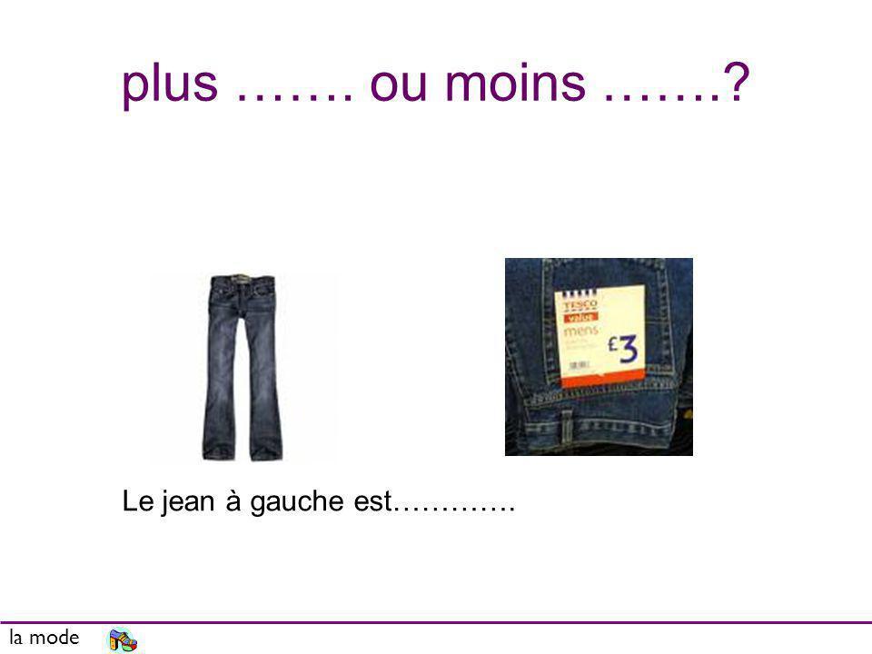 plus ……. ou moins ……. Le jean à gauche est…………. la mode