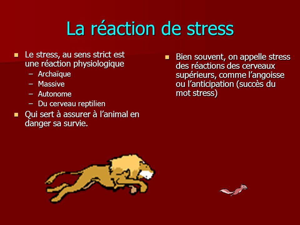 La réaction de stress Le stress, au sens strict est une réaction physiologique. Archaïque. Massive.