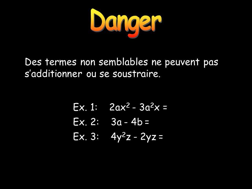 Danger Danger. Des termes non semblables ne peuvent pas s'additionner ou se soustraire. Ex. 1: 2ax2 - 3a2x =