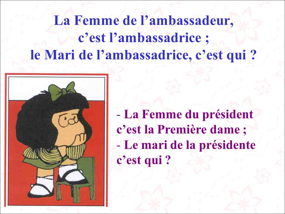 La Femme de l'ambassadeur, c'est l'ambassadrice ; le Mari de l'ambassadrice, c'est qui