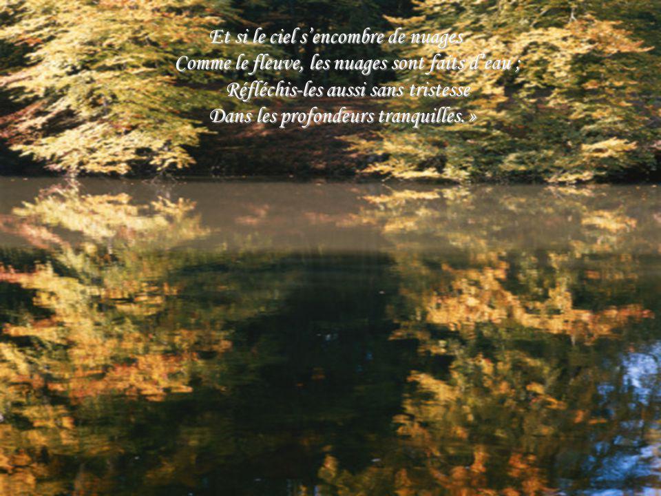 Et si le ciel s'encombre de nuages Comme le fleuve, les nuages sont faits d'eau ; Réfléchis-les aussi sans tristesse Dans les profondeurs tranquilles. »