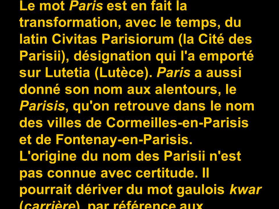 Paris tire son nom du peuple gaulois des Parisii (un Parisius, des Parisii). Le mot Paris est en fait la transformation, avec le temps, du latin Civitas Parisiorum (la Cité des Parisii), désignation qui l a emporté sur Lutetia (Lutèce). Paris a aussi donné son nom aux alentours, le Parisis, qu on retrouve dans le nom des villes de Cormeilles-en-Parisis et de Fontenay-en-Parisis.
