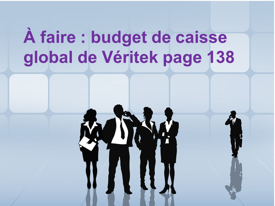 À faire : budget de caisse global de Véritek page 138