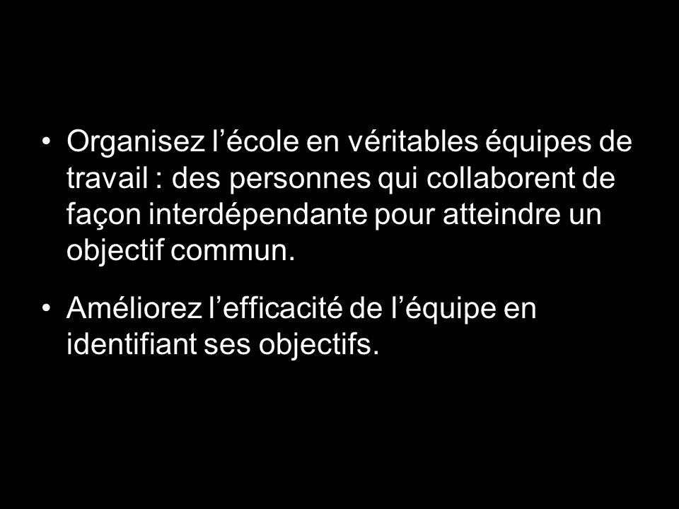 Organisez l'école en véritables équipes de travail : des personnes qui collaborent de façon interdépendante pour atteindre un objectif commun.