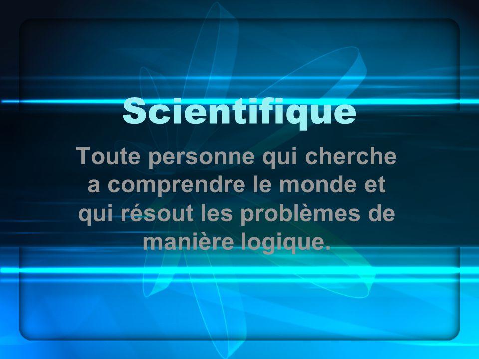 Scientifique Toute personne qui cherche a comprendre le monde et qui résout les problèmes de manière logique.
