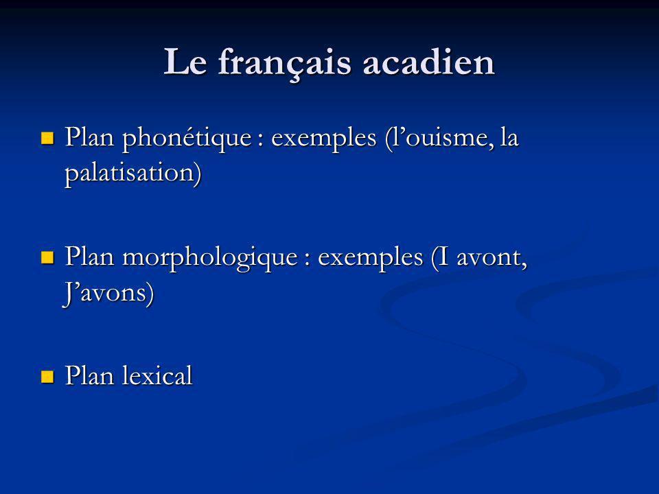 Le français acadien Plan phonétique : exemples (l'ouisme, la palatisation) Plan morphologique : exemples (I avont, J'avons)