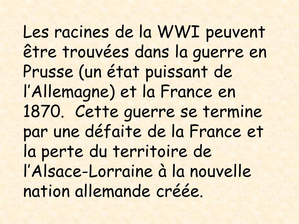 Les racines de la WWI peuvent être trouvées dans la guerre en Prusse (un état puissant de l'Allemagne) et la France en 1870.