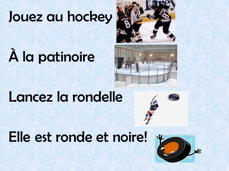 Jouez au hockey À la patinoire Lancez la rondelle Elle est ronde et noire!