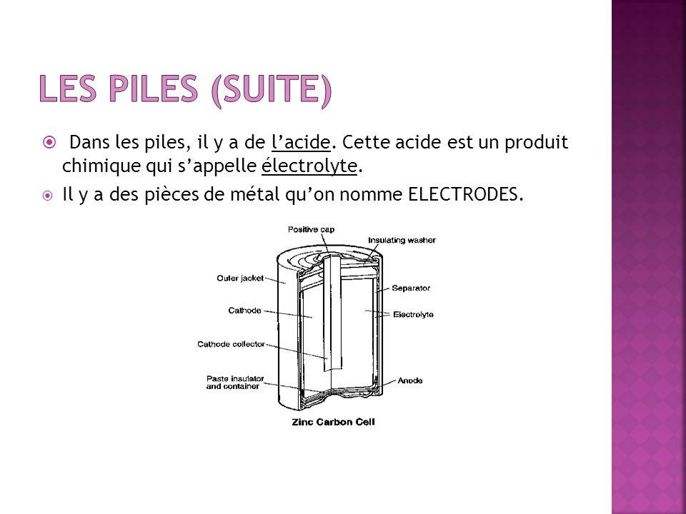 Les piles (suite) Dans les piles, il y a de l'acide. Cette acide est un produit chimique qui s'appelle électrolyte.