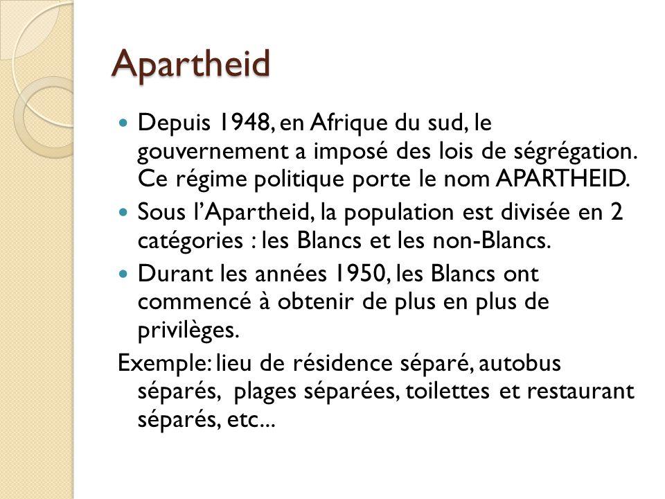 Apartheid Depuis 1948, en Afrique du sud, le gouvernement a imposé des lois de ségrégation. Ce régime politique porte le nom APARTHEID.