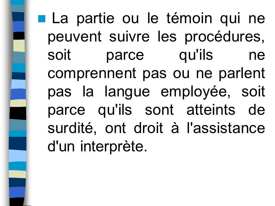 La partie ou le témoin qui ne peuvent suivre les procédures, soit parce qu ils ne comprennent pas ou ne parlent pas la langue employée, soit parce qu ils sont atteints de surdité, ont droit à l assistance d un interprète.
