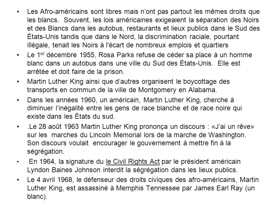Les Afro-américains sont libres mais n'ont pas partout les mêmes droits que les blancs. Souvent, les lois américaines exigeaient la séparation des Noirs et des Blancs dans les autobus, restaurants et lieux publics dans le Sud des États-Unis tandis que dans le Nord, la discrimination raciale, pourtant illégale, tenait les Noirs à l écart de nombreux emplois et quartiers