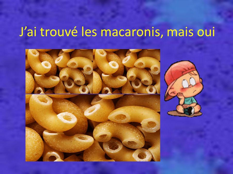 J'ai trouvé les macaronis, mais oui