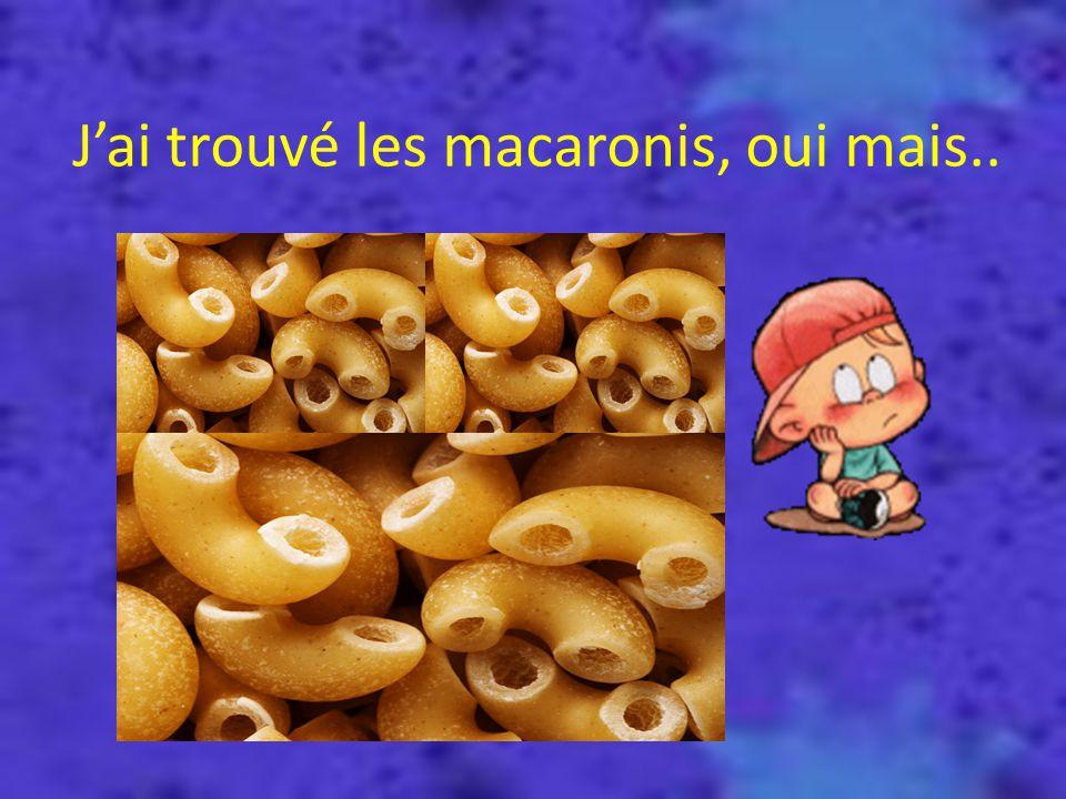 J'ai trouvé les macaronis, oui mais..