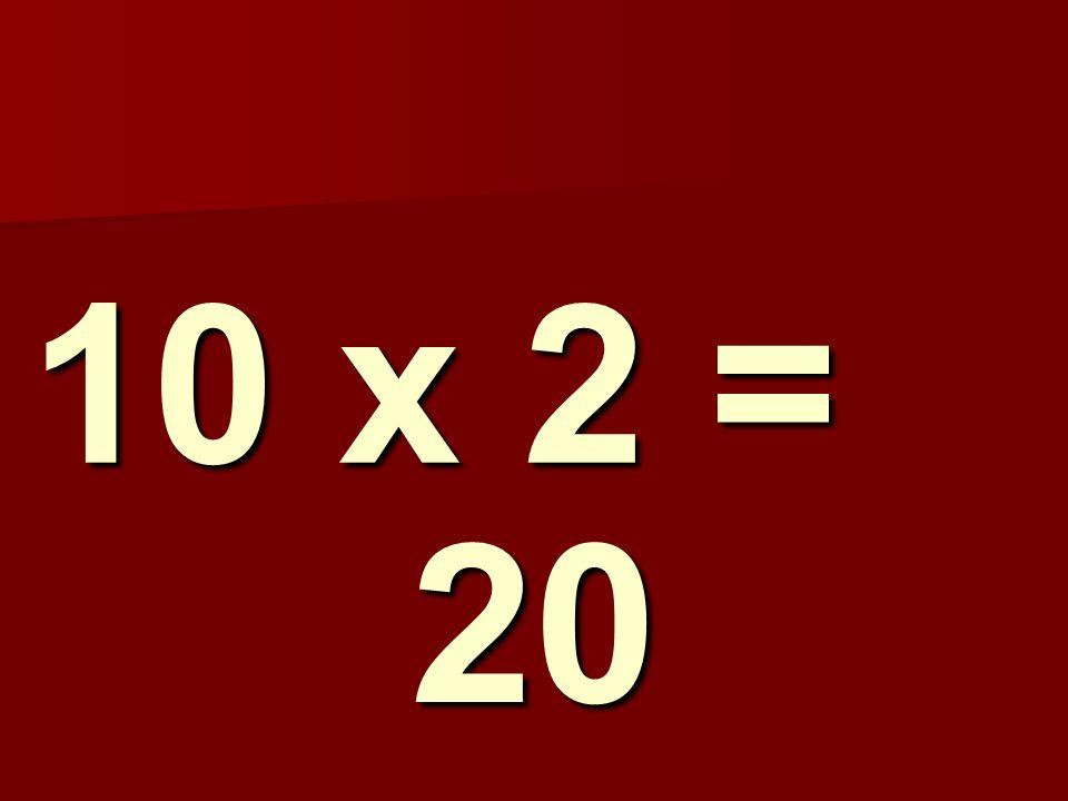 10 x 2 = 20