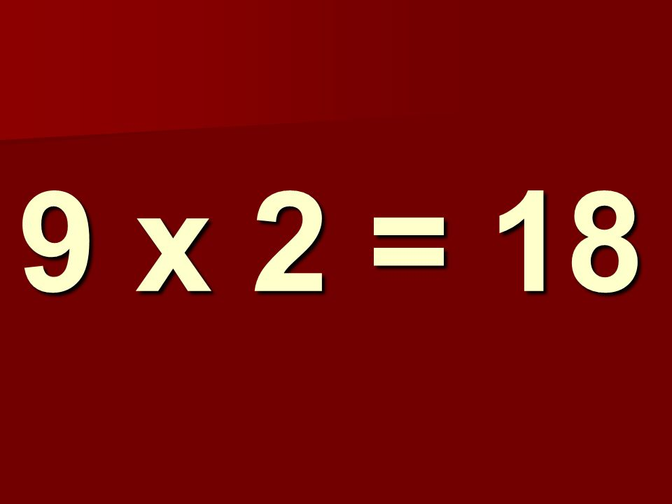 9 x 2 = 18 118