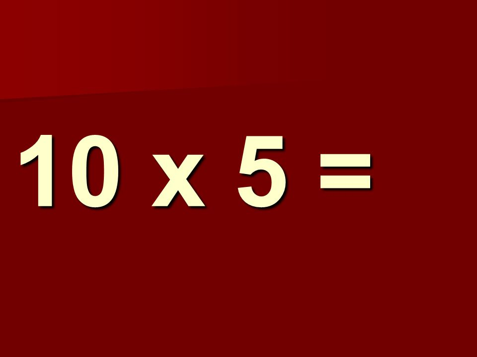 10 x 5 =