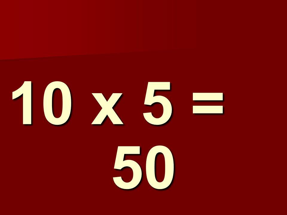 10 x 5 = 50