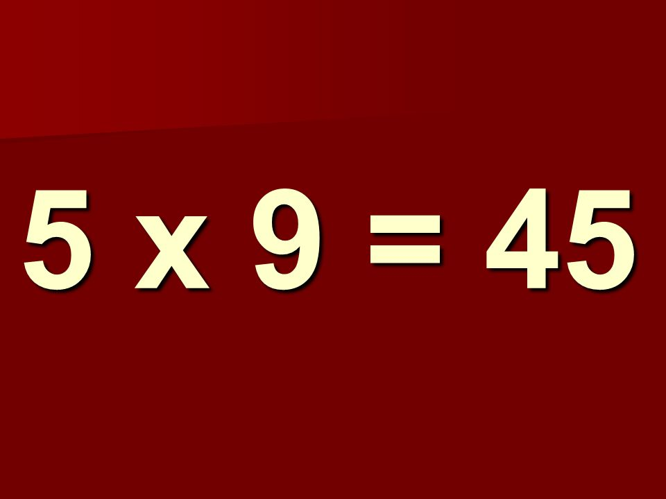 5 x 9 = 45 258