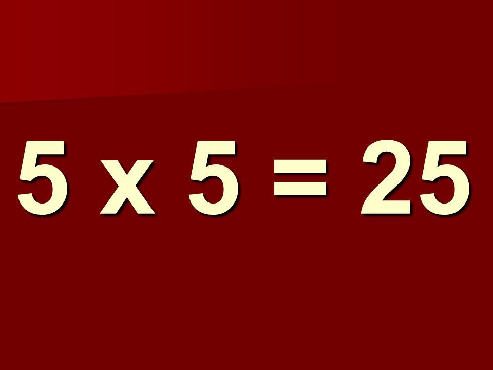 5 x 5 = 25